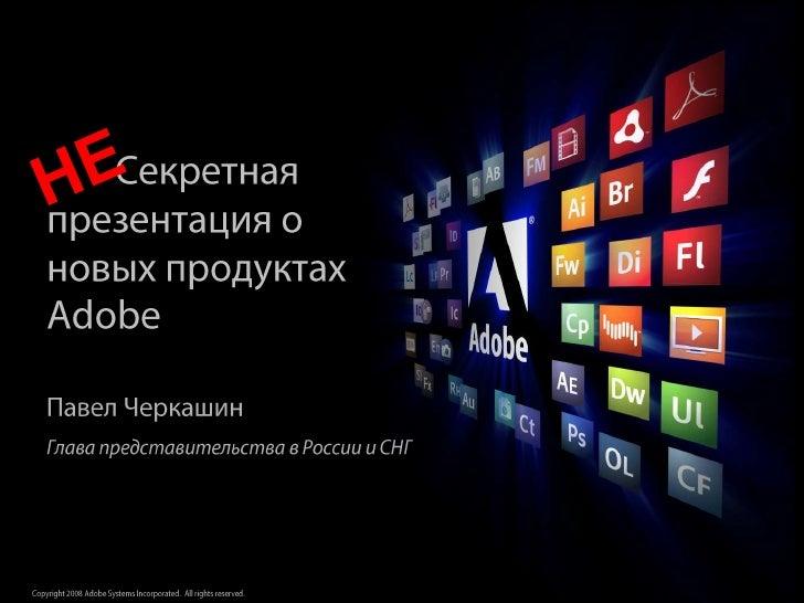 НЕ<br />Секретная презентация о новых продуктах Adobe<br />Павел Черкашин<br />Глава представительства в России и СНГ<br />