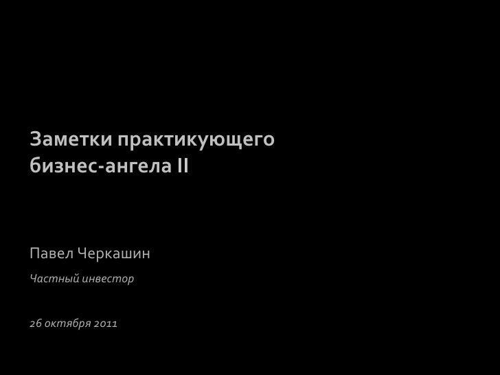 Заметки практикующего бизнес-‐ангела II  Павел Черкашин Частный инвестор  26 октября 2011      ...