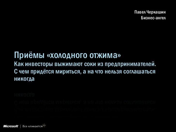 Павел Черкашин                                               Бизнес-ангелПриѐмы «холодного отжима»Как инвесторы выжимают с...