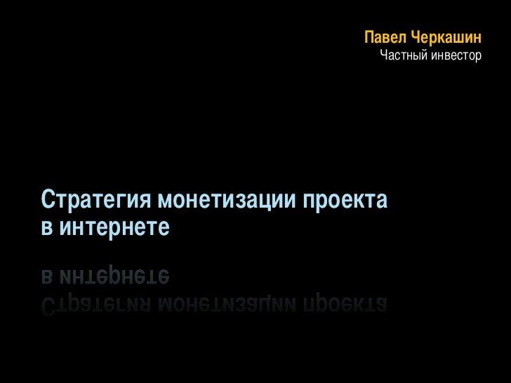 Павел Черкашин                             Частный инвесторСтратегия монетизации проектав интернете