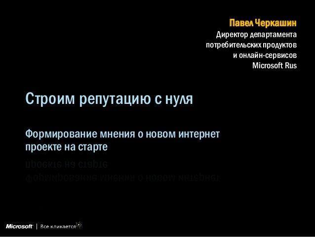 Строим репутацию с нуля Формирование мнения о новом интернет проекте на старте Павел Черкашин Директор департамента потреб...