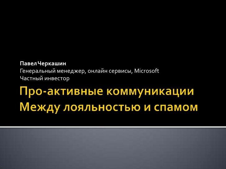 Про-активные коммуникацииМежду лояльностью и спамом<br />Павел Черкашин <br />Генеральный менеджер, онлайн сервисы, Micros...