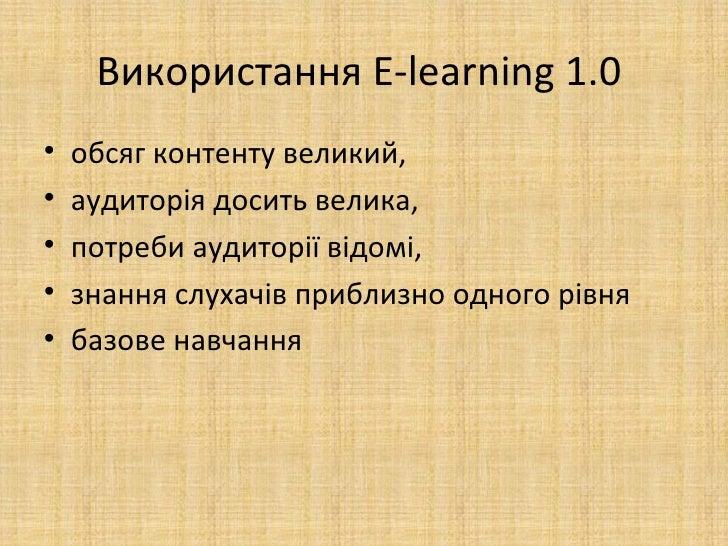 Використання E-learning 1.0•   обсяг контенту великий,•   аудиторія досить велика,•   потреби аудиторії відомі,•   знання ...