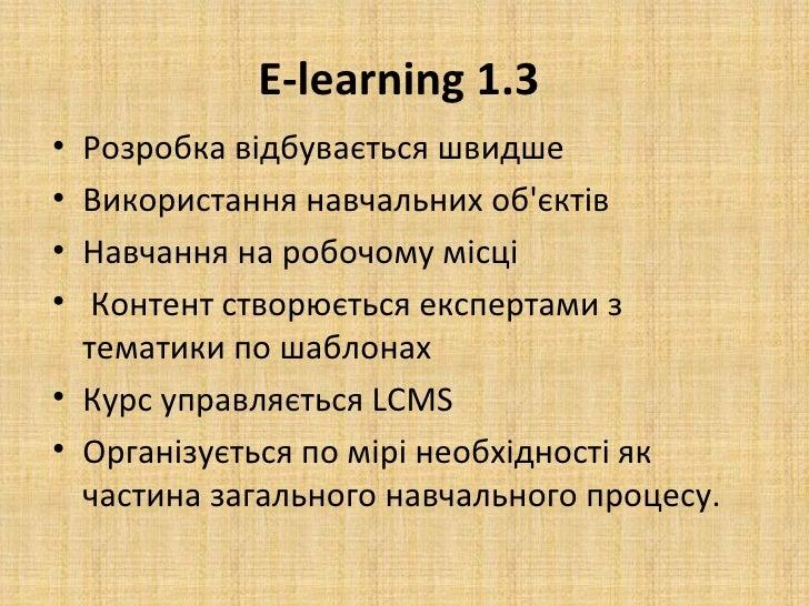 E-learning 1.3• Розробка відбувається швидше• Використання навчальних обєктів• Навчання на робочому місці•  Контент створю...
