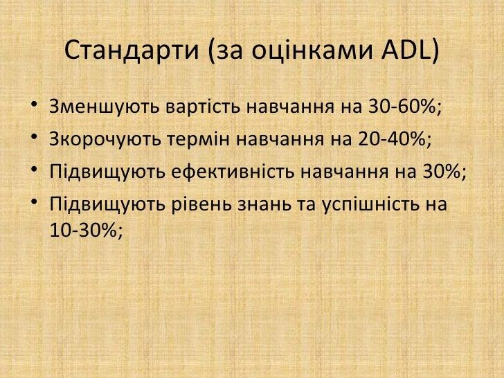 Стандарти (за оцінками ADL)•   Зменшують вартість навчання на 30-60%;•   Зкорочують термін навчання на 20-40%;•   Підвищую...