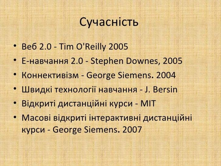 Сучасність•   Веб 2.0 - Tim OReilly 2005•   Е-навчання 2.0 - Stephen Downes, 2005•   Коннективізм - George Siemens. 2004• ...