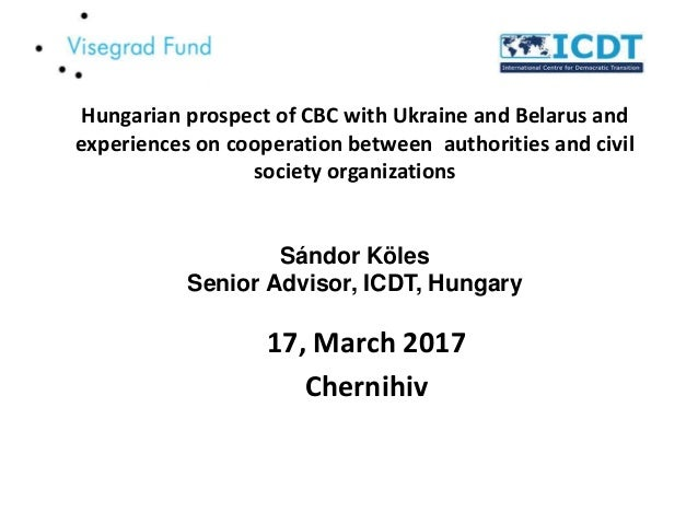 Hungarian prospect of CBC with Ukraine and Belarus and experiences on cooperation between authorities and civil society or...