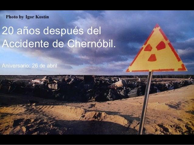 20 años después del Accidente de Chernóbil. Aniversario: 26 de abril