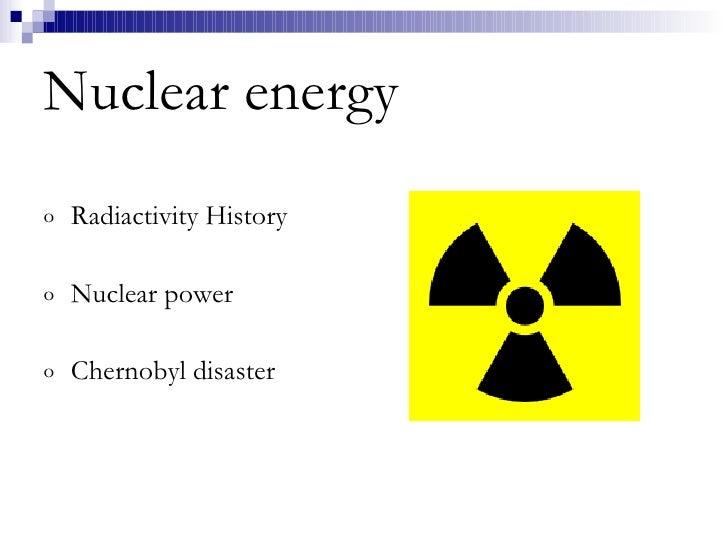 Nuclear energy <ul><li>Radiactivity History </li></ul><ul><li>Nuclear power </li></ul><ul><li>Chernobyl disaster </li></ul>
