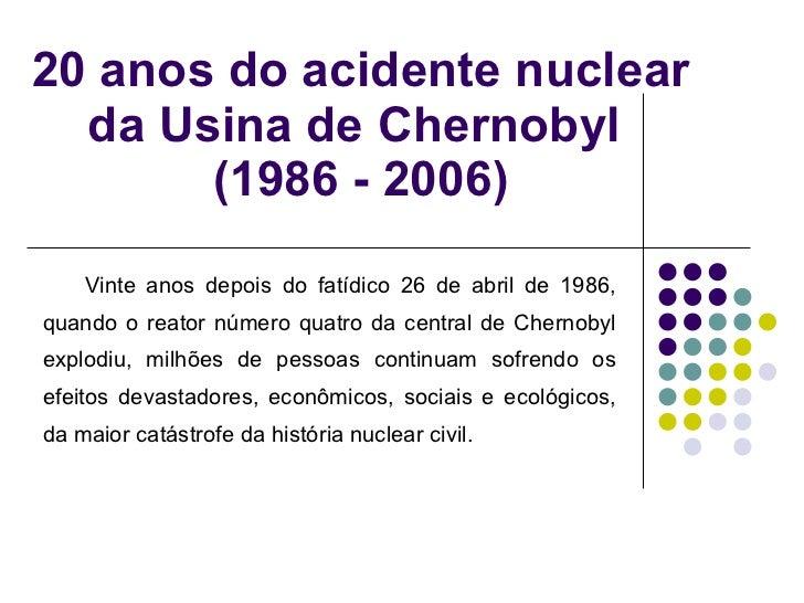 20 anos do acidente nuclear da Usina de Chernobyl  (1986 - 2006) Vinte anos depois do fatídico 26 de abril de 1986, quando...