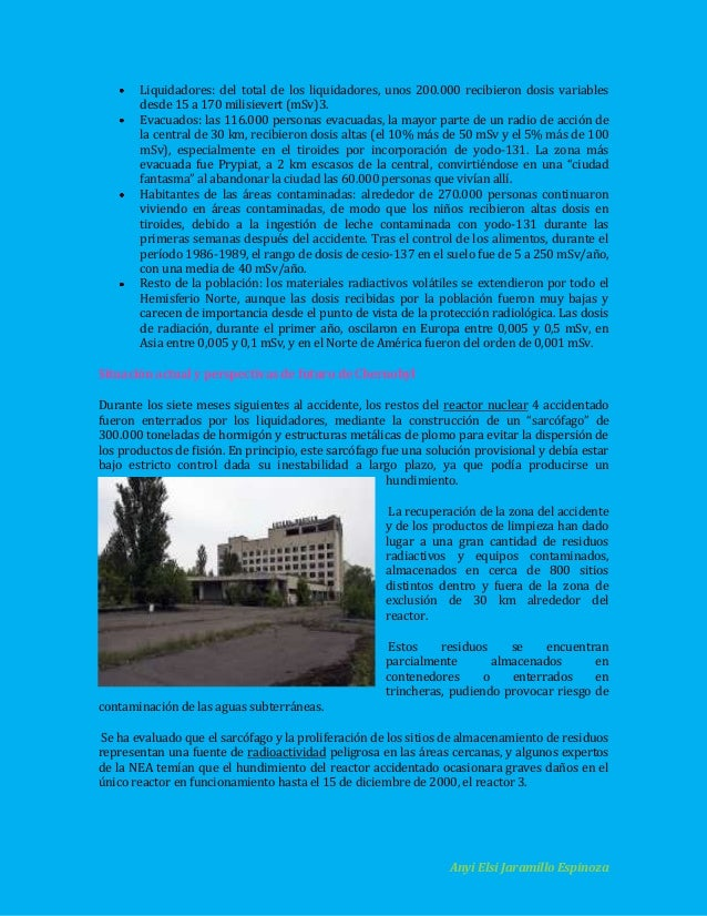 Liquidadores: del total de los liquidadores, unos 200.000 recibieron dosis variables desde 15 a 170 milisievert (mSv)3. Ev...