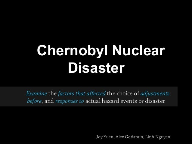 Chernobyl NuclearDisasterExamine the factors that affected the choice of adjustmentsbefore, and responses to actual hazard...