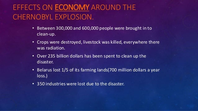 EFFECTS ON ECONOMY AROUND THE CHERNOBYL EXPLOSION. • Between 300,000 and 600,000 people were brought in to clean-up. • Cro...