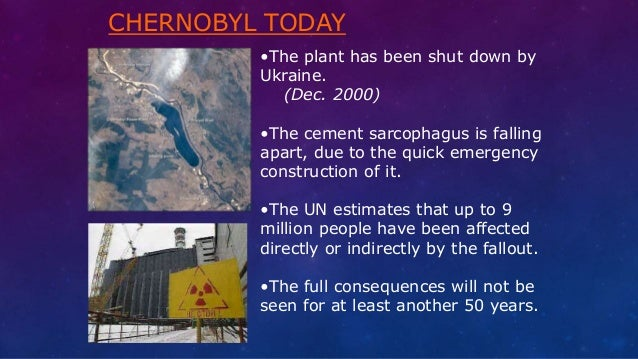 CHERNOBYL TODAY •The plant has been shut down by Ukraine. (Dec. 2000) •The cement sarcophagus is falling apart, due to the...