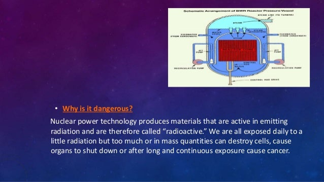 • Why is it dangerous? Nuclear power technology produces materials that are active in emitting radiation and are therefore...
