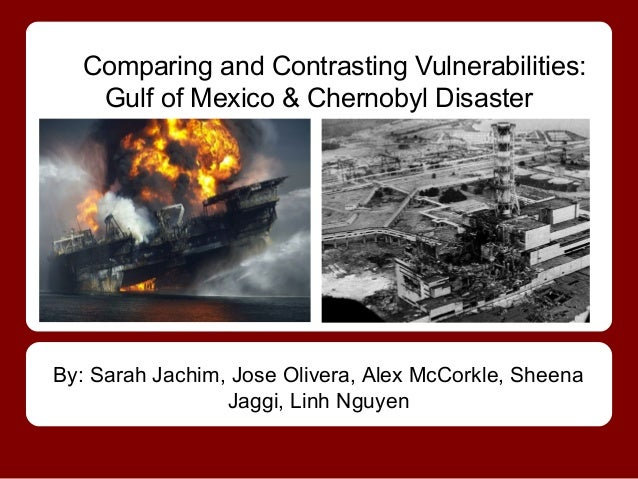 Comparing and Contrasting Vulnerabilities:   Gulf of Mexico & Chernobyl DisasterBy: Sarah Jachim, Jose Olivera, Alex McCor...