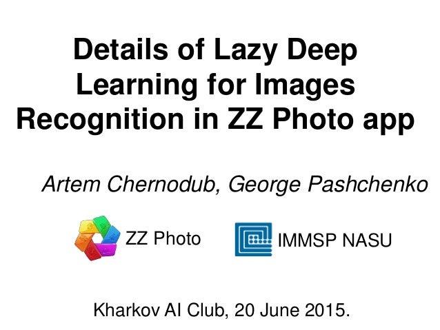 Details of Lazy Deep Learning for Images Recognition in ZZ Photo app Artem Chernodub, George Pashchenko IMMSP NASU Kharkov...