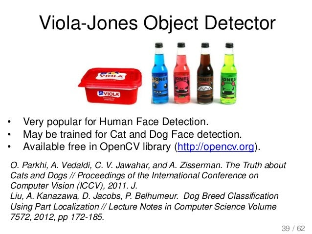 Viola-Jones Object Detector • Very popular for Human Face Detection. • May be trained for Cat and Dog Face detection. • Av...