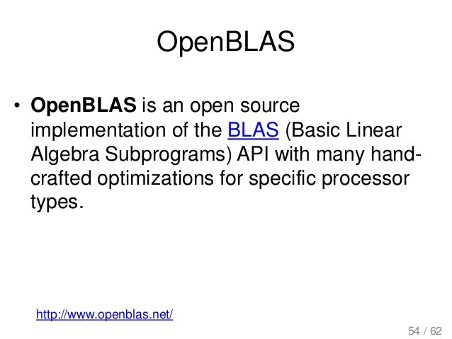OpenBLAS • OpenBLAS is an open source implementation of the BLAS (Basic Linear Algebra Subprograms) API with many hand- cr...