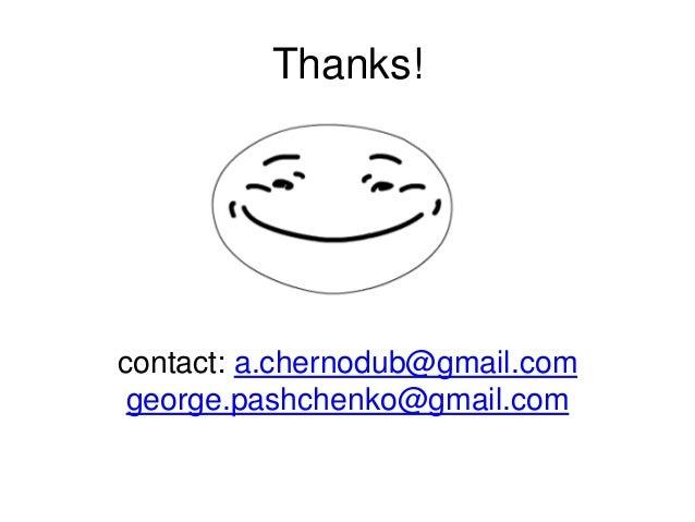 contact: a.chernodub@gmail.com george.pashchenko@gmail.com Thanks!