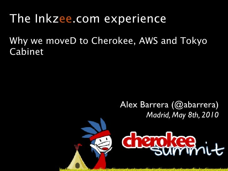 The Inkzee.com experience Why we moveD to Cherokee, AWS and Tokyo Cabinet                          Alex Barrera (@abarrera...