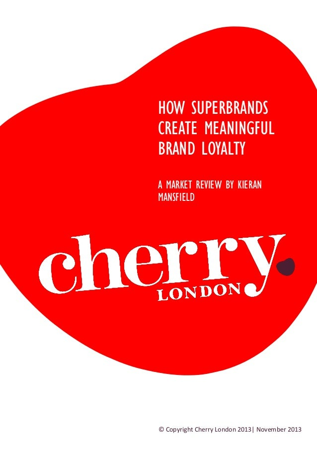 HOW SUPERBRANDS CREATE MEANINGFUL BRAND LOYALTY A MARKET REVIEW BY KIERAN MANSFIELD  © Copyright Cherry London 2013| Novem...
