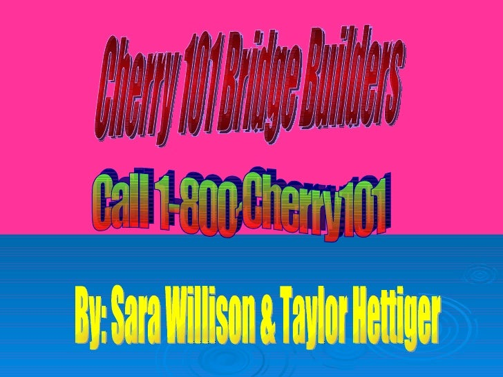Cherry 101 Bridge Builders Call 1-800-Cherry101 By: Sara Willison & Taylor Hettiger