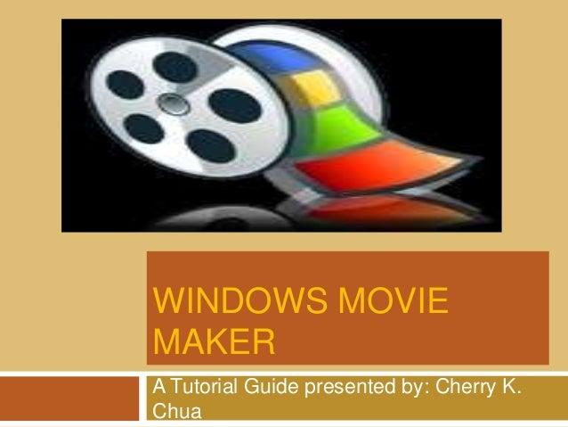 WINDOWS MOVIE MAKER A Tutorial Guide presented by: Cherry K. Chua