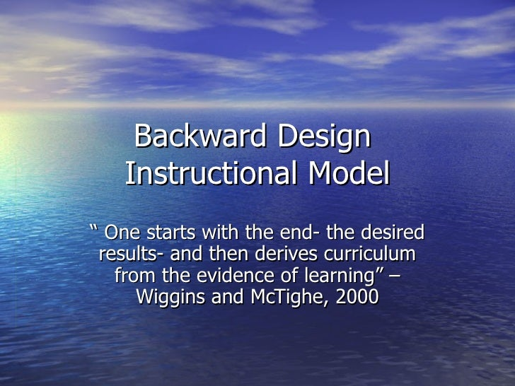 """Backward Design  Instructional Model """"  One starts with the end- the desired results- and then derives curriculum from the..."""