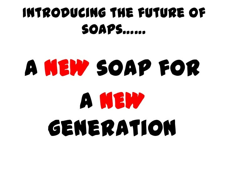 Introducing the future of       soaps……A NEW soap for    a NEW  generation