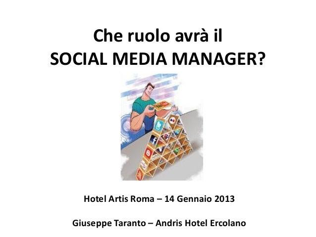 Che ruolo avrà ilSOCIAL MEDIA MANAGER?    Hotel Artis Roma – 14 Gennaio 2013  Giuseppe Taranto – Andris Hotel Ercolano