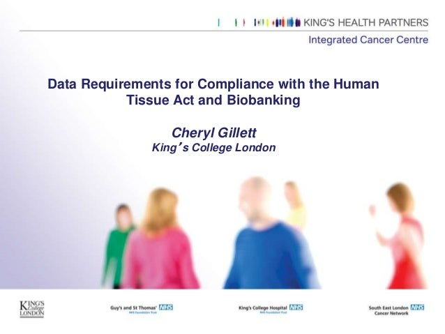 Data Requirements for Compliance with the Human Tissue Act and Biobanking Cheryl Gillett King's College London