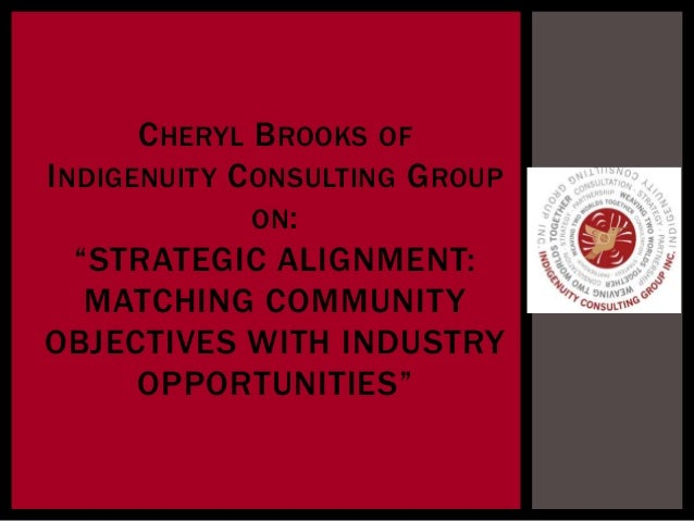 "CHERYL BROOKS OFINDIGENUITY CONSULTING GROUPON:""STRATEGIC ALIGNMENT:MATCHING COMMUNITYOBJECTIVES WITH INDUSTRYOPPORTUNITIES"""