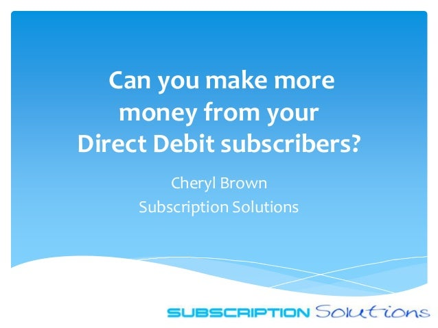 Can you make more    money from yourDirect Debit subscribers?         Cheryl Brown     Subscription Solutions