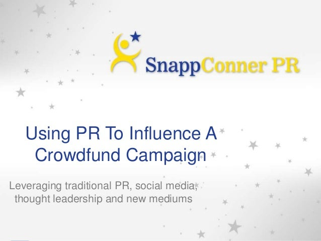 Using PR To Influence A Crowdfund Campaign Leveraging traditional PR, social media, thought leadership and new mediums 1