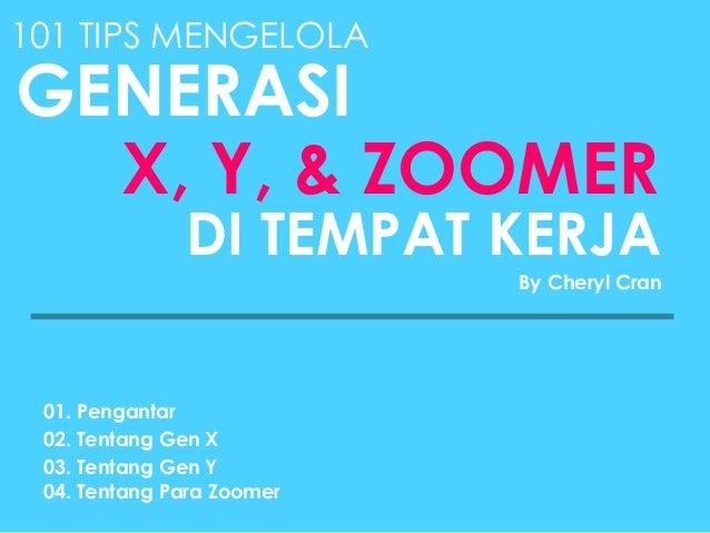 101 TIPS MENGELOLA GENERASI X, Y, & ZOOMER DI TEMPAT KERJA By Cheryl Cran 01. Pengantar 02. Tentang Gen X 03. Tentang Gen ...
