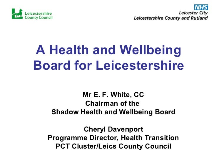 A Health and Wellbeing Board for Leicestershire Mr E. F. White, CC Chairman of the  Shadow Health and Wellbeing Board Cher...