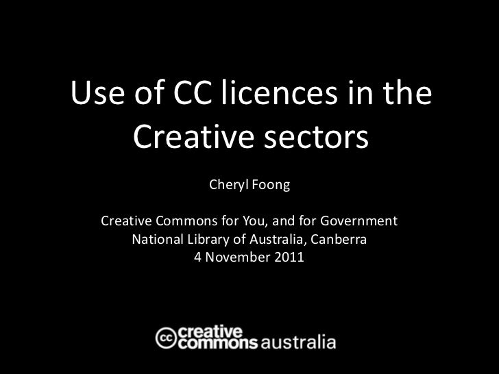 Use of CC licences in the    Creative sectors                  Cheryl Foong  Creative Commons for You, and for Government ...
