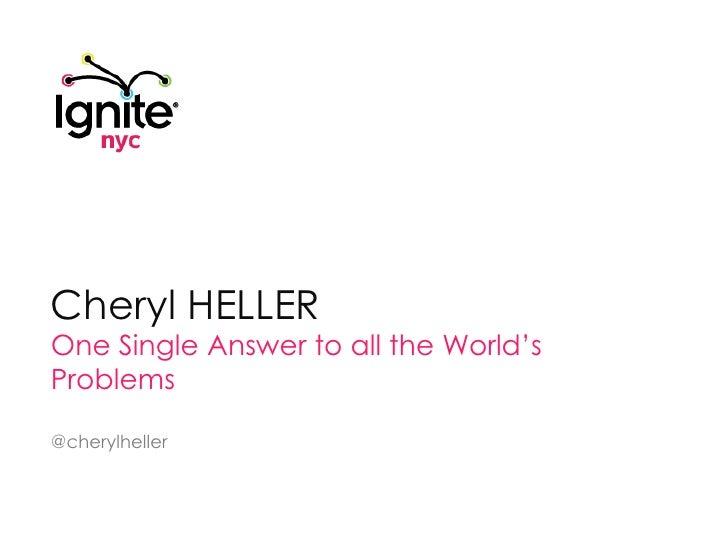 Cheryl Heller<br />One Single Answer to all the World's Problems<br />@cherylheller<br />