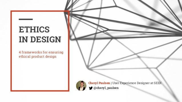 ETHICS IN DESIGN Cheryl Paulsen | User Experience Designer at SEEK @cheryl_paulsen 4 frameworks for ensuring ethical produ...