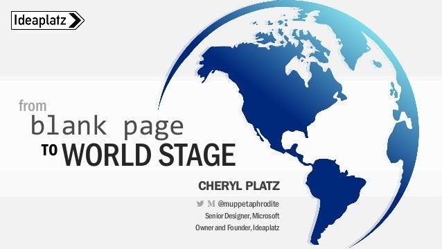 WORLD STAGE from blank page CHERYL PLATZ @muppetaphrodite SeniorDesigner,Microsoft OwnerandFounder,Ideaplatz TO
