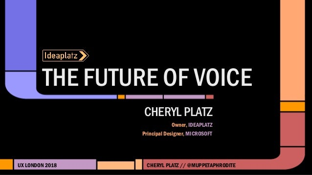 THE FUTURE OF VOICE UX LONDON 2018 CHERYL PLATZ Owner, IDEAPLATZ Principal Designer, MICROSOFT CHERYL PLATZ // @MUPPETAPHR...