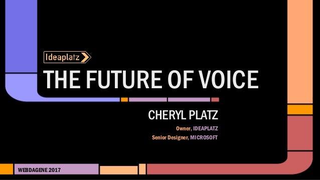 THE FUTURE OF VOICE WEBDAGENE 2017 CHERYL PLATZ Owner, IDEAPLATZ Senior Designer, MICROSOFT