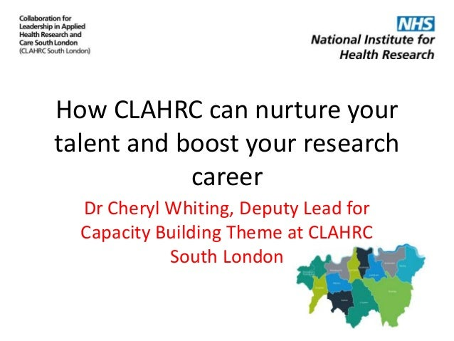 How CLAHRC can nurture your talent and boost your research career Dr Cheryl Whiting, Deputy Lead for Capacity Building The...