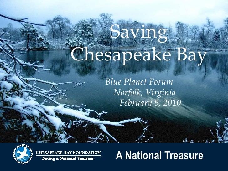 Saving Chesapeake Bay    Blue Planet Forum      Norfolk, Virginia       February 9, 2010          A National Treasure