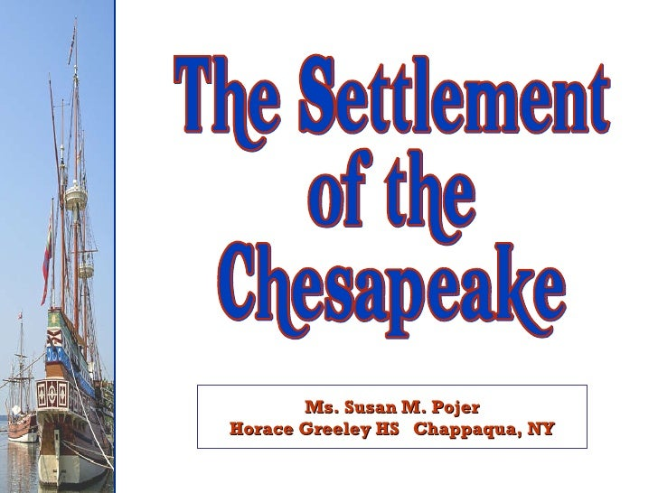 Ms. Susan M. Pojer Horace Greeley HS  Chappaqua, NY The Settlement of the Chesapeake