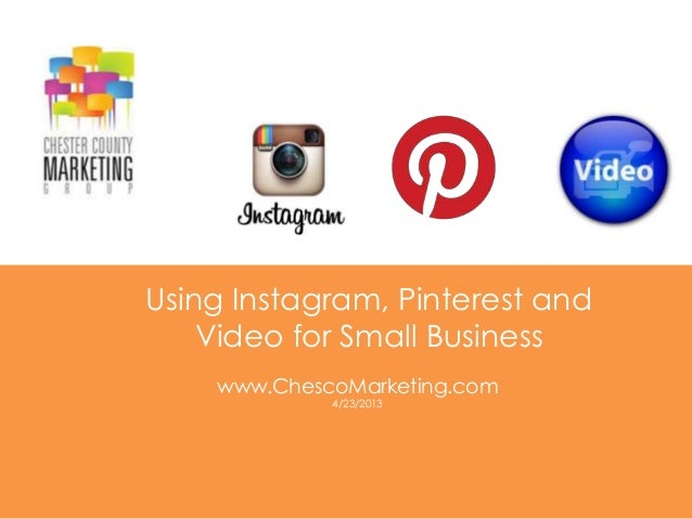 Using Instagram, Pinterest andVideo for Small Businesswww.ChescoMarketing.com4/23/2013