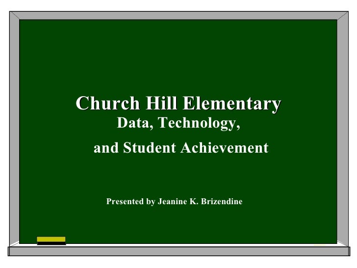Church Hill Elementary Data, Technology, and Student Achievement Presented by Jeanine K. Brizendine