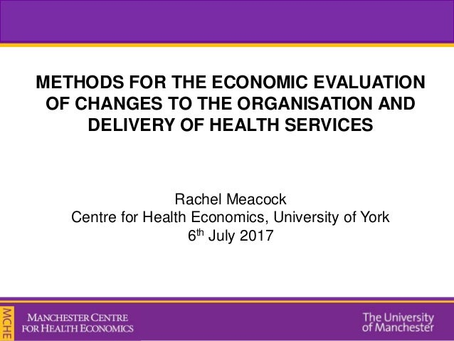 METHODS FOR THE ECONOMIC EVALUATION OF CHANGES TO THE ORGANISATION AND DELIVERY OF HEALTH SERVICES Rachel Meacock Centre f...