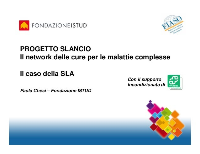 PROGETTO SLANCIOIl network delle cure per le malattie complesseIl caso della SLA                                 Con il su...